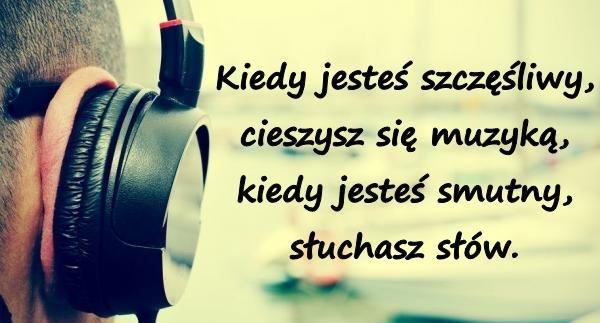 Kiedy jesteś szczęśliwy, cieszysz się muzyką, kiedy jesteś smutny, słuchasz słów.