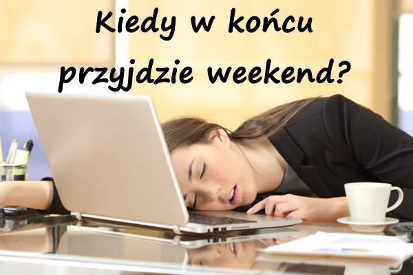 Kiedy w końcu przyjdzie weekend?