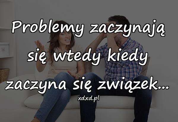 Problemy zaczynają się wtedy kiedy zaczyna się związek...