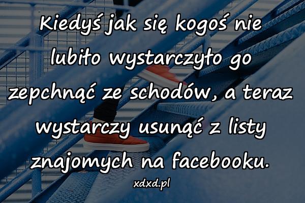 Kiedyś jak się kogoś nie lubiło wystarczyło go zepchnąć ze schodów, a teraz wystarczy usunąć z listy znajomych na facebooku.