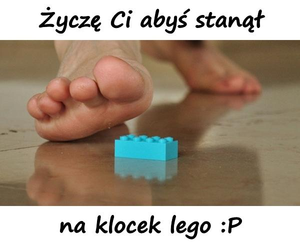 Życzę Ci abyś stanął na klocek lego :P