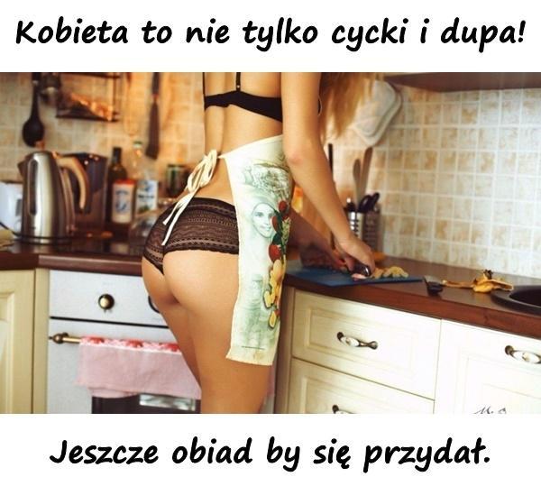 Kobieta to nie tylko cycki i dupa! Jeszcze obiad by się przydał.