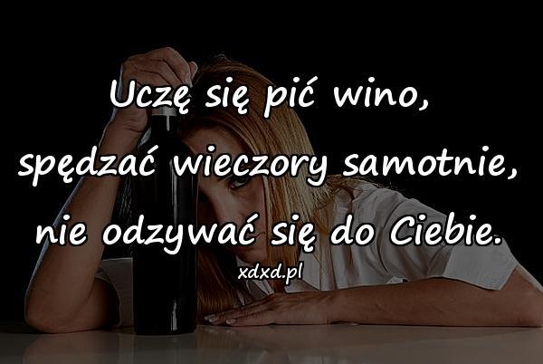 Uczę się pić wino, spędzać wieczory samotnie, nie odzywać się do Ciebie.