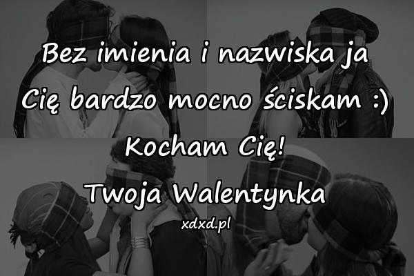 Bez imienia i nazwiska ja Cię bardzo mocno ściskam :) Kocham Cię! Twoja Walentynka