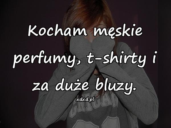 Kocham męskie perfumy, t-shirty i za duże bluzy.