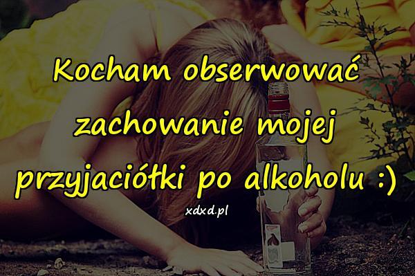 Kocham obserwować zachowanie mojej przyjaciółki po alkoholu :)