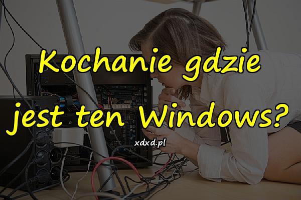 Kochanie gdzie jest ten Windows?