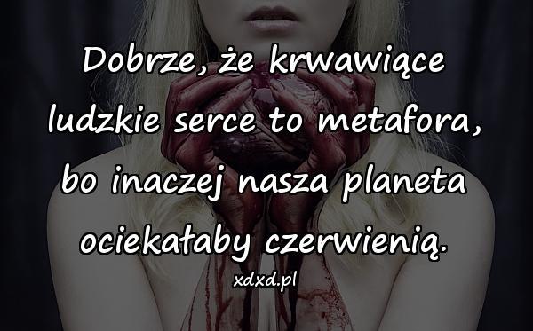 Dobrze, że krwawiące ludzkie serce to metafora, bo inaczej nasza planeta ociekałaby czerwienią.