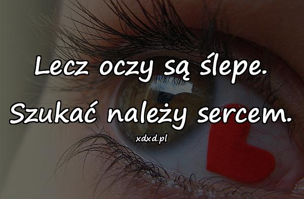 Lecz oczy są ślepe. Szukać należy sercem.