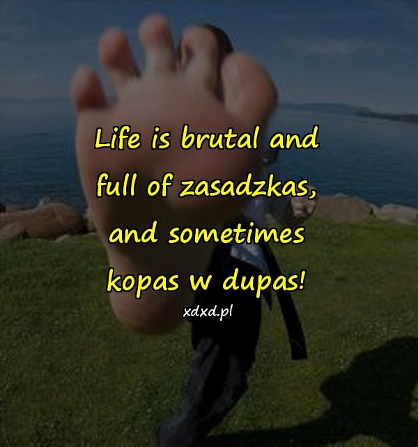 Life is brutal and full of zasadzkas, and sometimes kopas w dupas!