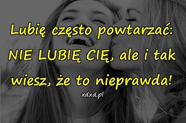 Lubię często powtarzać: NIE LUBIĘ CIĘ, ale i tak wiesz, że to nieprawda!