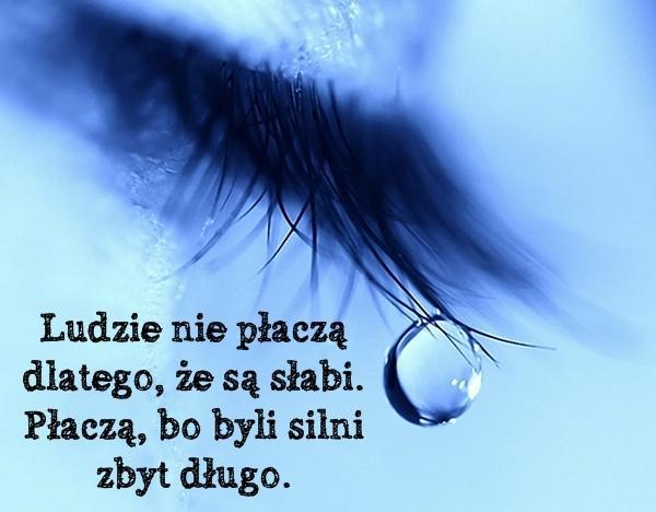 Ludzie nie płaczą dlatego, że są słabi. Płaczą, bo byli silni zbyt długo.