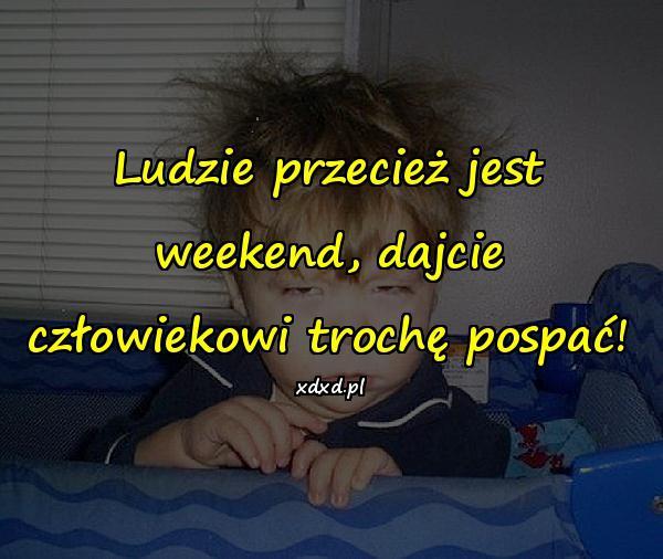 Ludzie przecież jest weekend, dajcie człowiekowi trochę pospać!