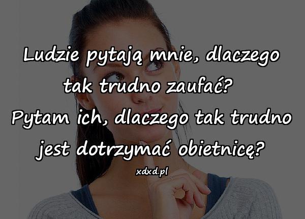 Ludzie pytają mnie, dlaczego tak trudno zaufać? Pytam ich, dlaczego tak trudno jest dotrzymać obietnicę?