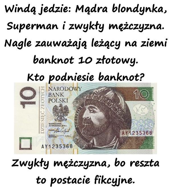 Windą jedzie: Mądra blondynka, Superman i zwykły mężczyzna. Nagle zauważają leżący na ziemi banknot 10 złotowy. Kto podniesie banknot? Zwykły mężczyzna, bo reszta to postacie fikcyjne.