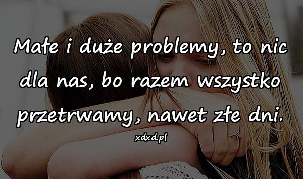 Małe i duże problemy, to nic dla nas, bo razem wszystko przetrwamy, nawet złe dni.