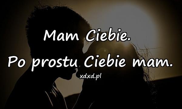 Mam Ciebie. \nPo prostu Ciebie mam.