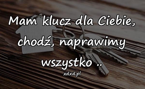 Mam klucz dla Ciebie, chodź, naprawimy wszystko ..