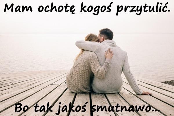 Mam ochotę kogoś przytulić. bo tak jakoś smutnawo...