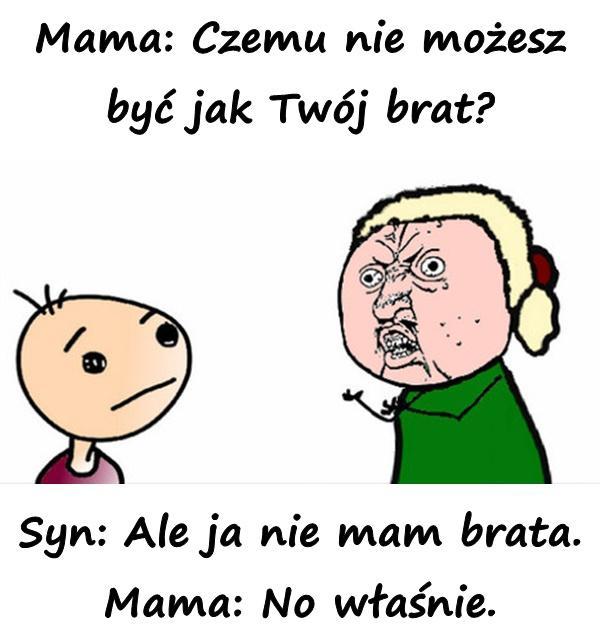 Mama: Czemu nie możesz być jak Twój brat? Syn: Ale ja nie mam brata. Mama: No właśnie.