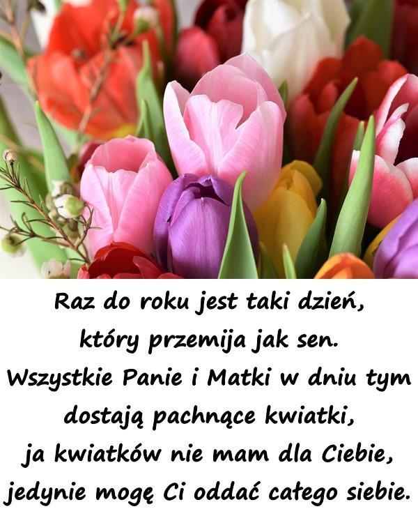 Raz do roku jest taki dzień, który przemija jak sen. Wszystkie Panie i Matki w dniu tym dostają pachnące kwiatki, ja kwiatków nie mam dla Ciebie, jedynie mogę Ci oddać całego siebie.