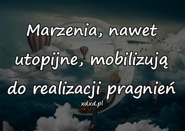 Marzenia, nawet utopijne, mobilizują do realizacji pragnień