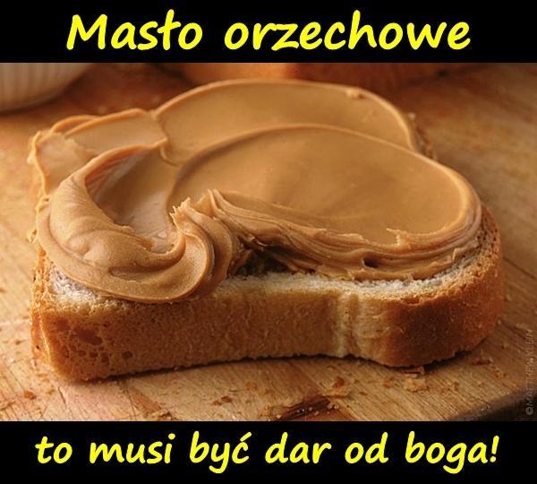 Masło orzechowe to musi być dar od boga!