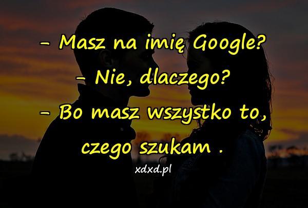 - Masz na imię Google? - Nie, dlaczego? - Bo masz wszystko to, czego szukam .