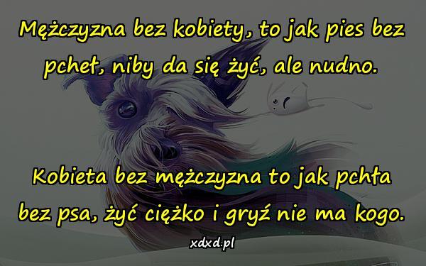 Mężczyzna bez kobiety, to jak pies bez pcheł, niby da się żyć, ale nudno. Kobieta bez mężczyzna to jak pchła bez psa, żyć ciężko i gryź nie ma kogo.