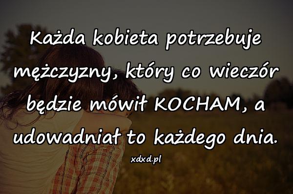Każda kobieta potrzebuje mężczyzny, który co wieczór będzie mówił KOCHAM, a udowadniał to każdego dnia.