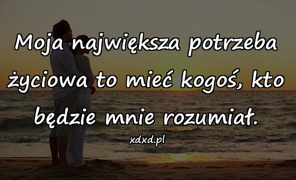Moja największa potrzeba życiowa to mieć kogoś, kto będzie mnie rozumiał.