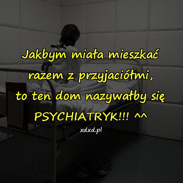 Jakbym miała mieszkać razem z przyjaciółmi, to ten dom nazywałby się PSYCHIATRYK!!! ^^