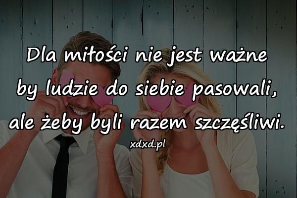 Dla miłości nie jest ważne by ludzie do siebie pasowali, ale żeby byli razem szczęśliwi.