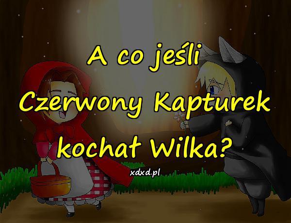 A co jeśli Czerwony Kapturek kochał Wilka?
