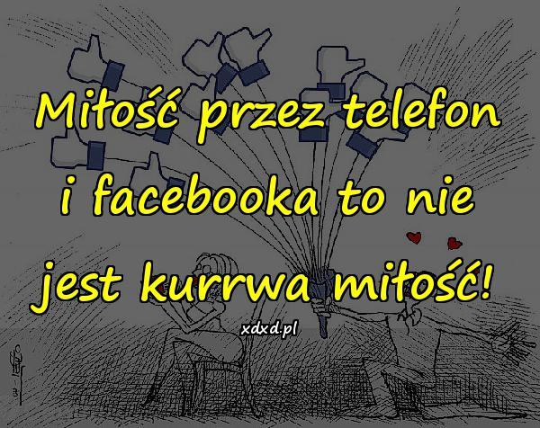 Miłość przez telefon i facebooka to nie jest kurrwa miłość!