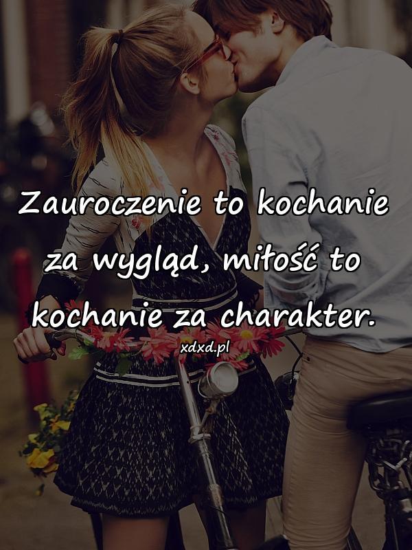 Zauroczenie to kochanie za wygląd, miłość to kochanie za charakter.