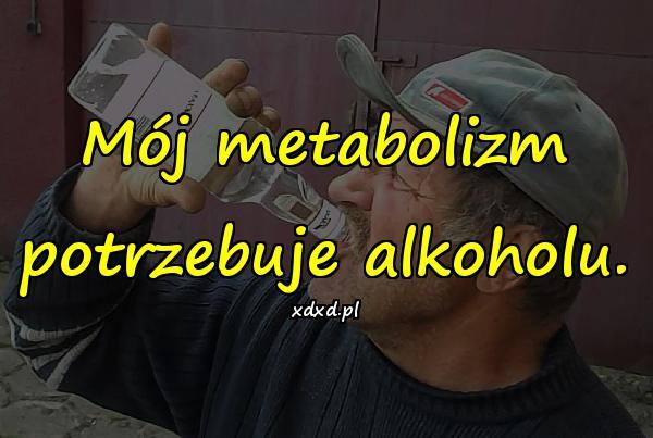 Mój metabolizm potrzebuje alkoholu.