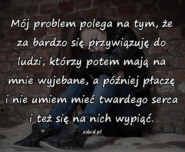 Mój problem polega na tym, że za bardzo się przywiązuję do ludzi, którzy potem mają na mnie wyjebane, a później płaczę i nie umiem mieć twardego serca i też się na nich wypiąć.