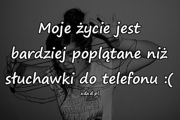 Moje życie jest bardziej poplątane niż słuchawki do telefonu :(