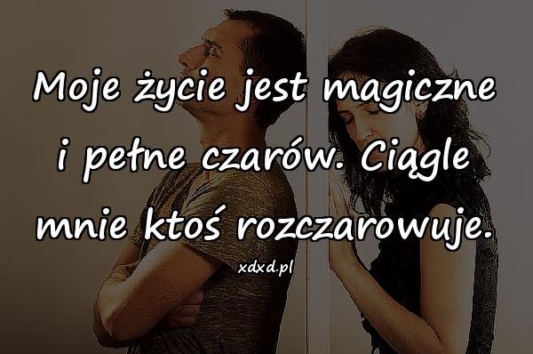Moje życie jest magiczne i pełne czarów. Ciągle mnie ktoś rozczarowuje.