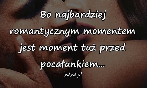 Bo najbardziej romantycznym momentem jest moment tuż przed pocałunkiem...