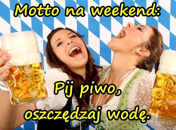Motto na weekend: Pij piwo, oszczędzaj wodę.