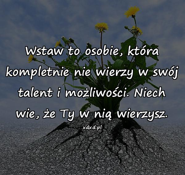 Wstaw to osobie, która kompletnie nie wierzy w swój talent i możliwości. Niech wie, że Ty w nią wierzysz.