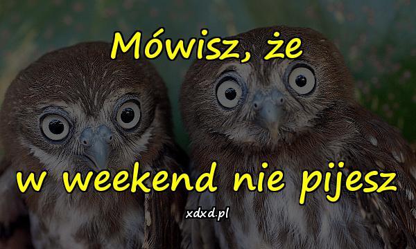 Mówisz, że w weekend nie pijesz