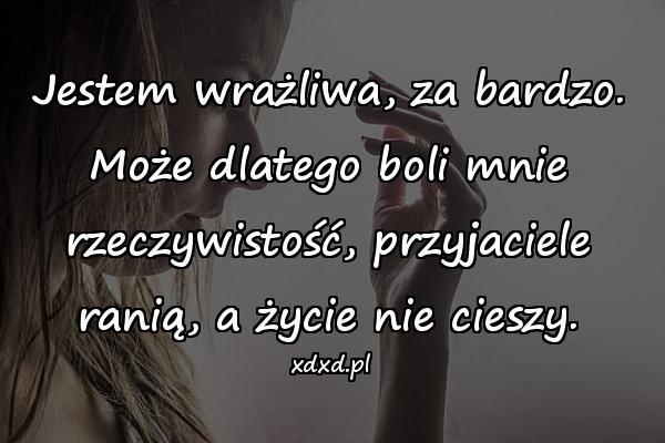 Jestem wrażliwa, za bardzo. Może dlatego boli mnie rzeczywistość, przyjaciele ranią, a życie nie cieszy.