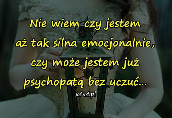 Nie wiem czy jestem aż tak silna emocjonalnie, czy może jestem już psychopatą bez uczuć...
