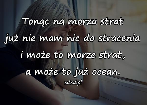 Tonąc na morzu strat już nie mam nic do stracenia i może to morze strat, a może to już ocean.