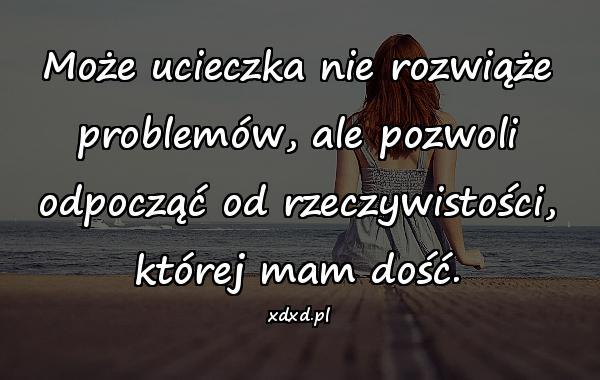 Może ucieczka nie rozwiąże problemów, ale pozwoli odpocząć od rzeczywistości, której mam dość.