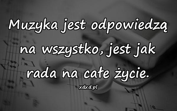 Muzyka jest odpowiedzą na wszystko, jest jak rada na całe życie.