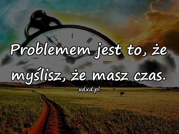 Problemem jest to, że myślisz, że masz czas.